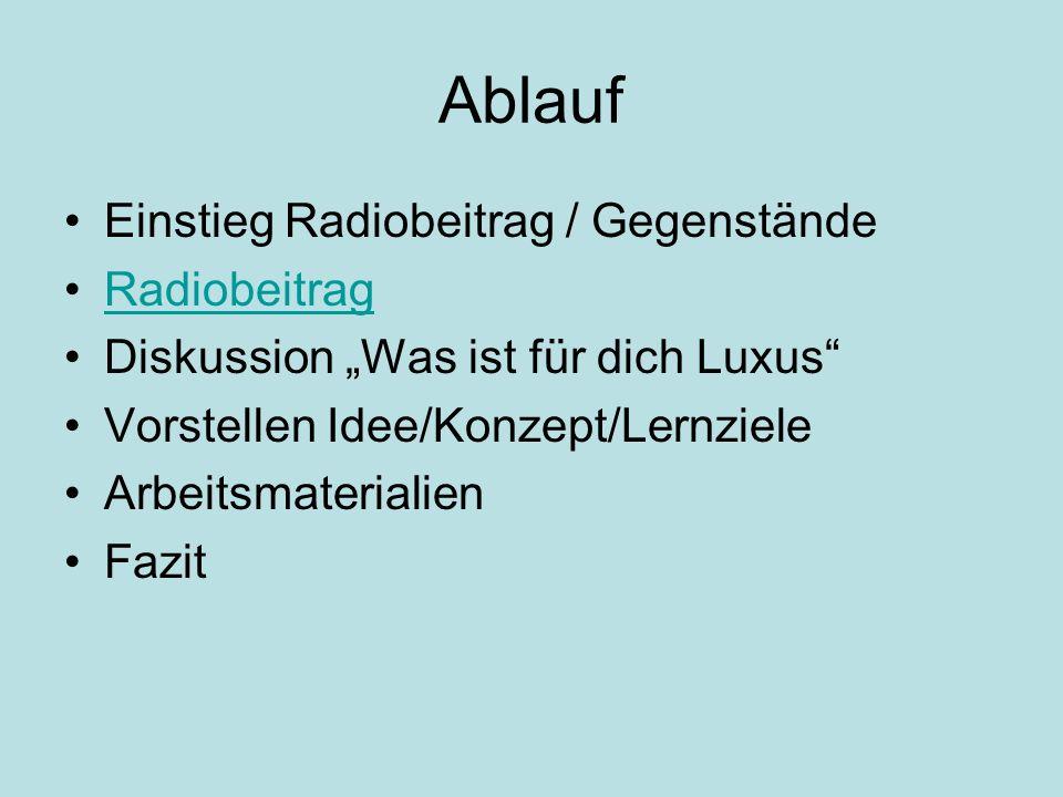 Ablauf Einstieg Radiobeitrag / Gegenstände Radiobeitrag Diskussion Was ist für dich Luxus Vorstellen Idee/Konzept/Lernziele Arbeitsmaterialien Fazit