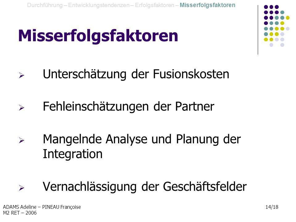 ADAMS Adeline – PINEAU Françoise M2 RET – 2006 14/18 Misserfolgsfaktoren Unterschätzung der Fusionskosten Fehleinschätzungen der Partner Mangelnde Ana