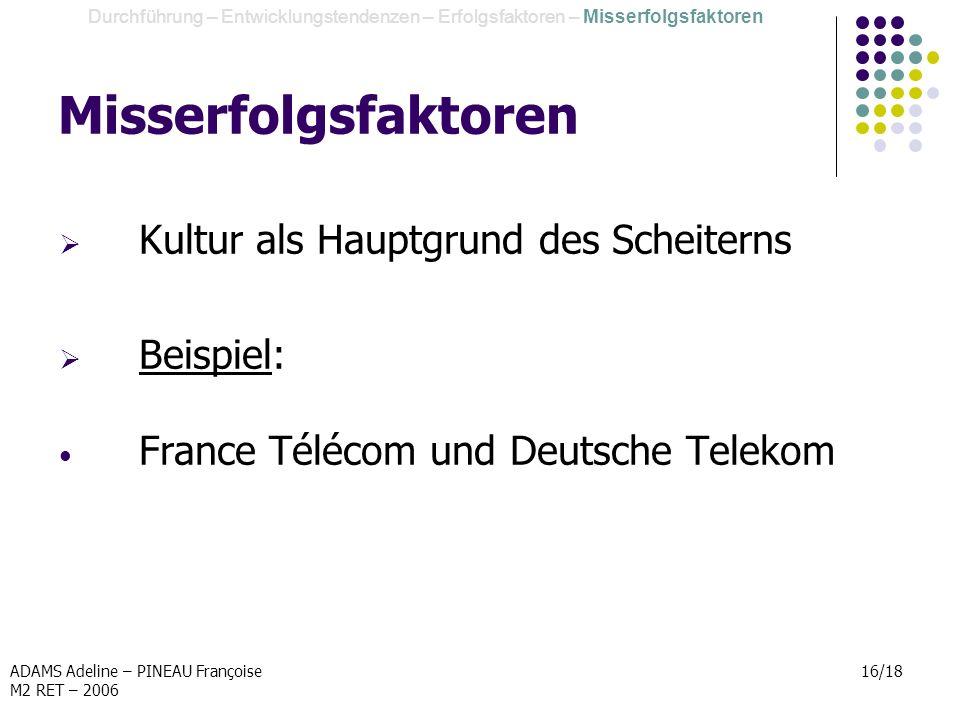 ADAMS Adeline – PINEAU Françoise M2 RET – 2006 16/18 Misserfolgsfaktoren Kultur als Hauptgrund des Scheiterns Beispiel: France Télécom und Deutsche Te