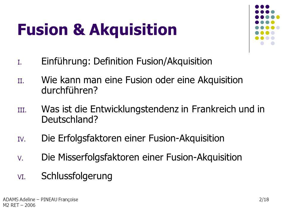 ADAMS Adeline – PINEAU Françoise M2 RET – 2006 2/18 Fusion & Akquisition I. Einführung: Definition Fusion/Akquisition II. Wie kann man eine Fusion ode