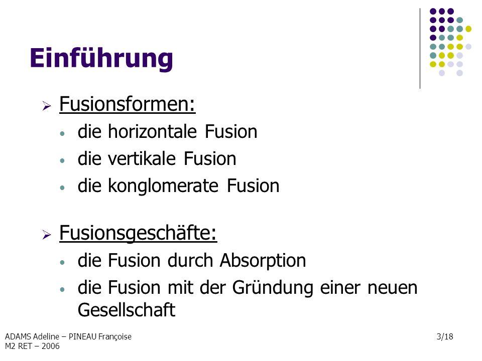 ADAMS Adeline – PINEAU Françoise M2 RET – 2006 3/18 Einführung Fusionsformen: die horizontale Fusion die vertikale Fusion die konglomerate Fusion Fusi
