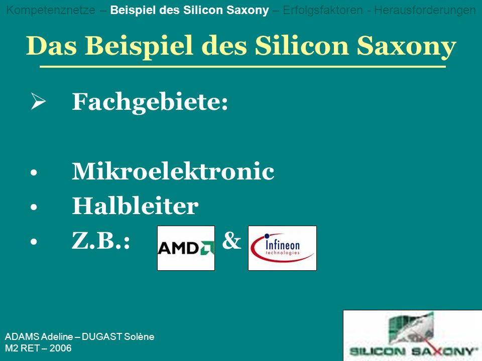 ADAMS Adeline – DUGAST Solène M2 RET – 2006 Das Beispiel des Silicon Saxony Fachgebiete: Mikroelektronic Halbleiter Z.B.:& Kompetenznetze – Beispiel des Silicon Saxony – Erfolgsfaktoren - Herausforderungen