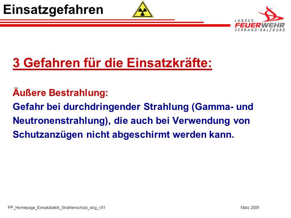 PP_Homepage_Einsatztaktik_Strahlenschutz_sbg_v01 März 2009 3 Gefahren für die Einsatzkräfte: Äußere Bestrahlung: Gefahr bei durchdringender Strahlung (Gamma- und Neutronenstrahlung), die auch bei Verwendung von Schutzanzügen nicht abgeschirmt werden kann.