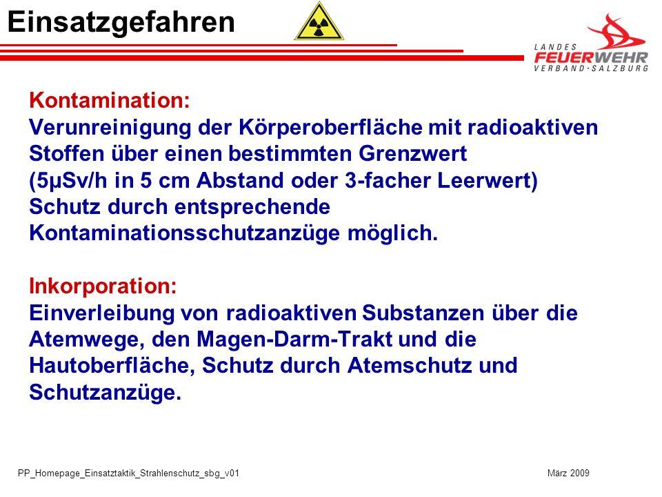 PP_Homepage_Einsatztaktik_Strahlenschutz_sbg_v01 März 2009 Kontamination: Verunreinigung der Körperoberfläche mit radioaktiven Stoffen über einen bestimmten Grenzwert (5μSv/h in 5 cm Abstand oder 3-facher Leerwert) Schutz durch entsprechende Kontaminationsschutzanzüge möglich.