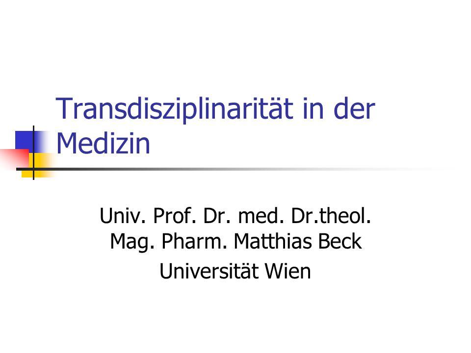 Transdisziplinarität in der Medizin Univ. Prof. Dr. med. Dr.theol. Mag. Pharm. Matthias Beck Universität Wien