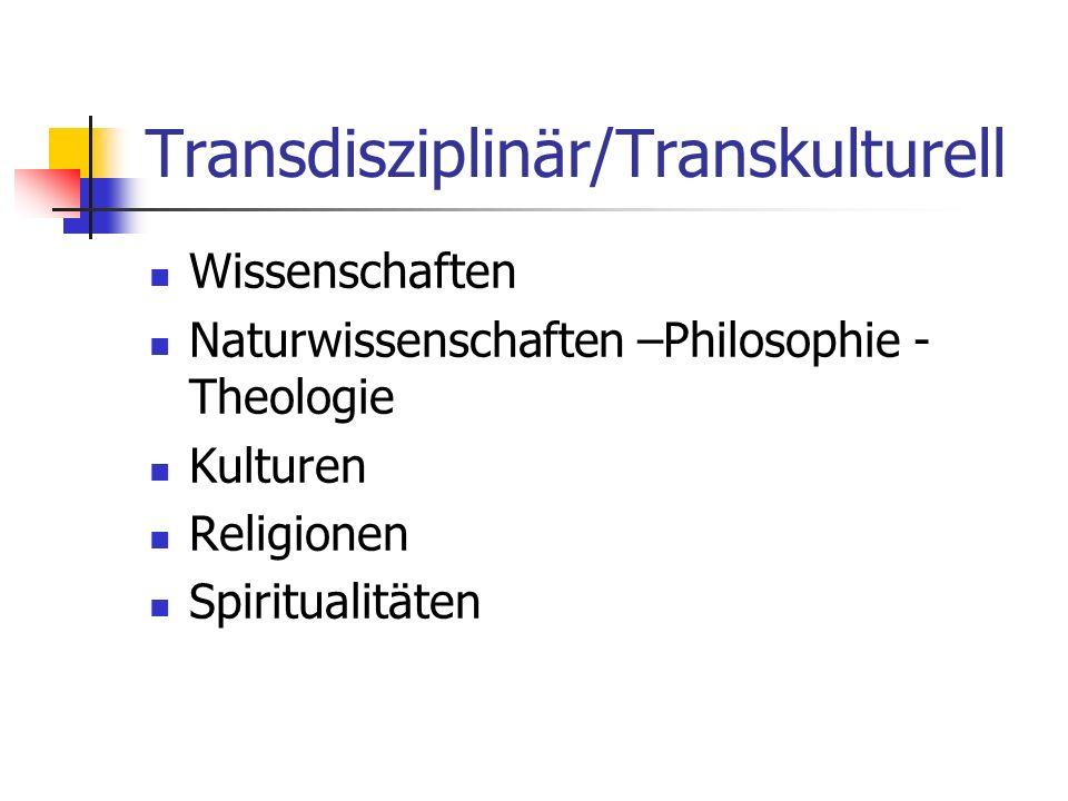 Transdisziplinär/Transkulturell Wissenschaften Naturwissenschaften –Philosophie - Theologie Kulturen Religionen Spiritualitäten