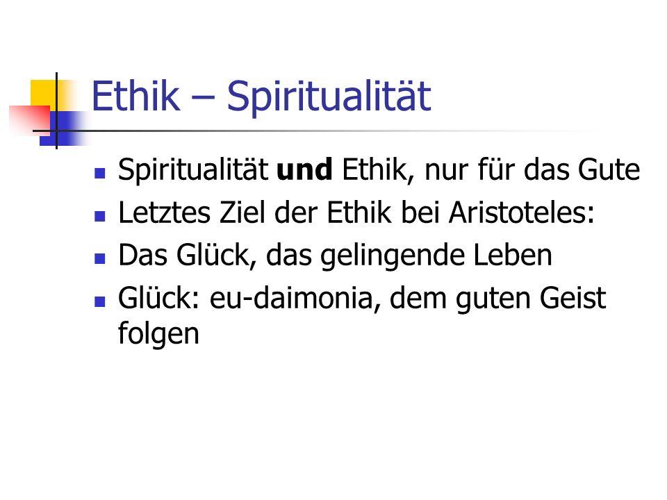 Ethik – Spiritualität Spiritualität und Ethik, nur für das Gute Letztes Ziel der Ethik bei Aristoteles: Das Glück, das gelingende Leben Glück: eu-daim