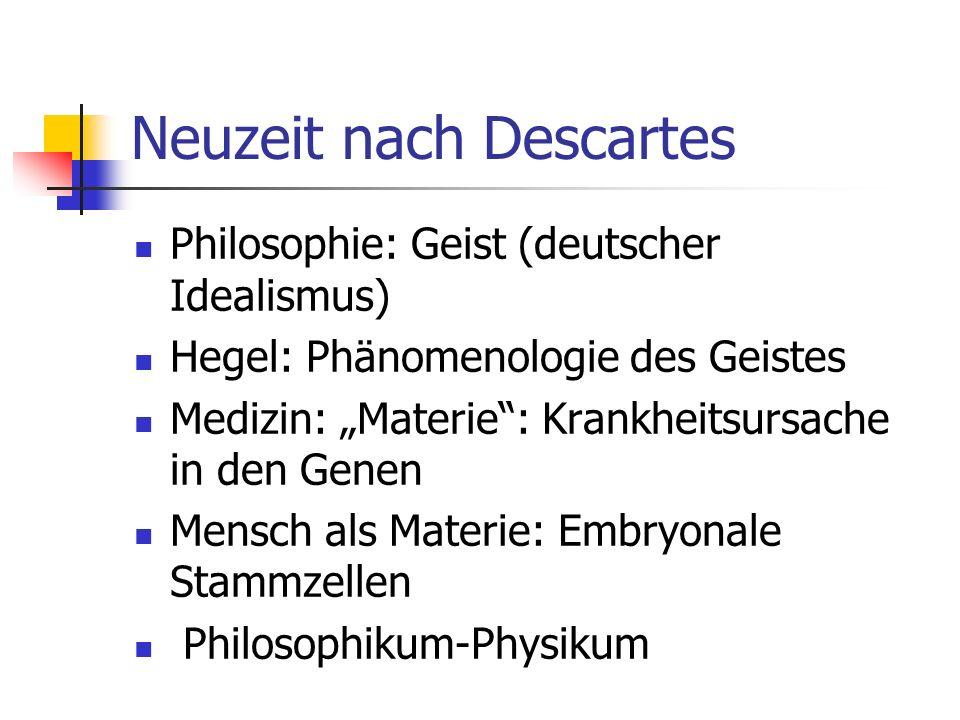 Neuzeit nach Descartes Philosophie: Geist (deutscher Idealismus) Hegel: Phänomenologie des Geistes Medizin: Materie: Krankheitsursache in den Genen Me