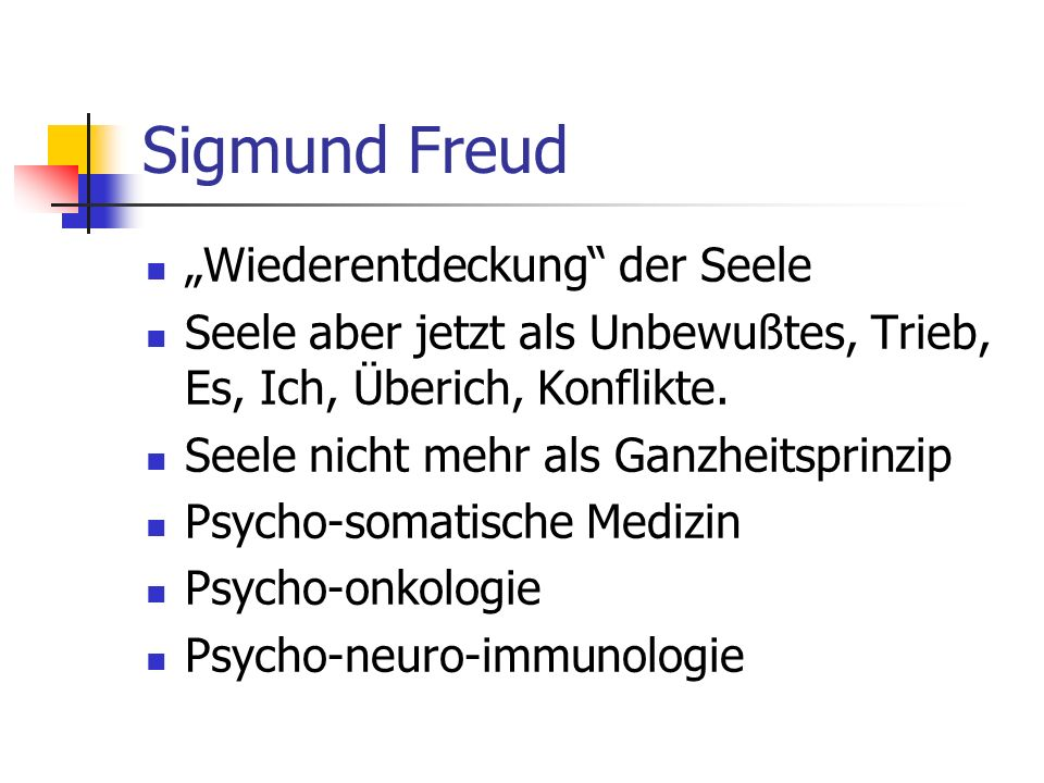 Sigmund Freud Wiederentdeckung der Seele Seele aber jetzt als Unbewußtes, Trieb, Es, Ich, Überich, Konflikte. Seele nicht mehr als Ganzheitsprinzip Ps