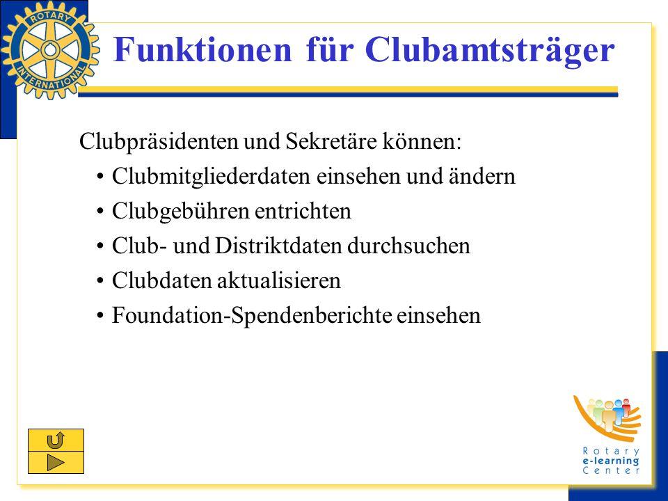 Funktionen für Clubamtsträger Clubpräsidenten und Sekretäre können: Clubmitgliederdaten einsehen und ändern Clubgebühren entrichten Club- und Distriktdaten durchsuchen Clubdaten aktualisieren Foundation-Spendenberichte einsehen