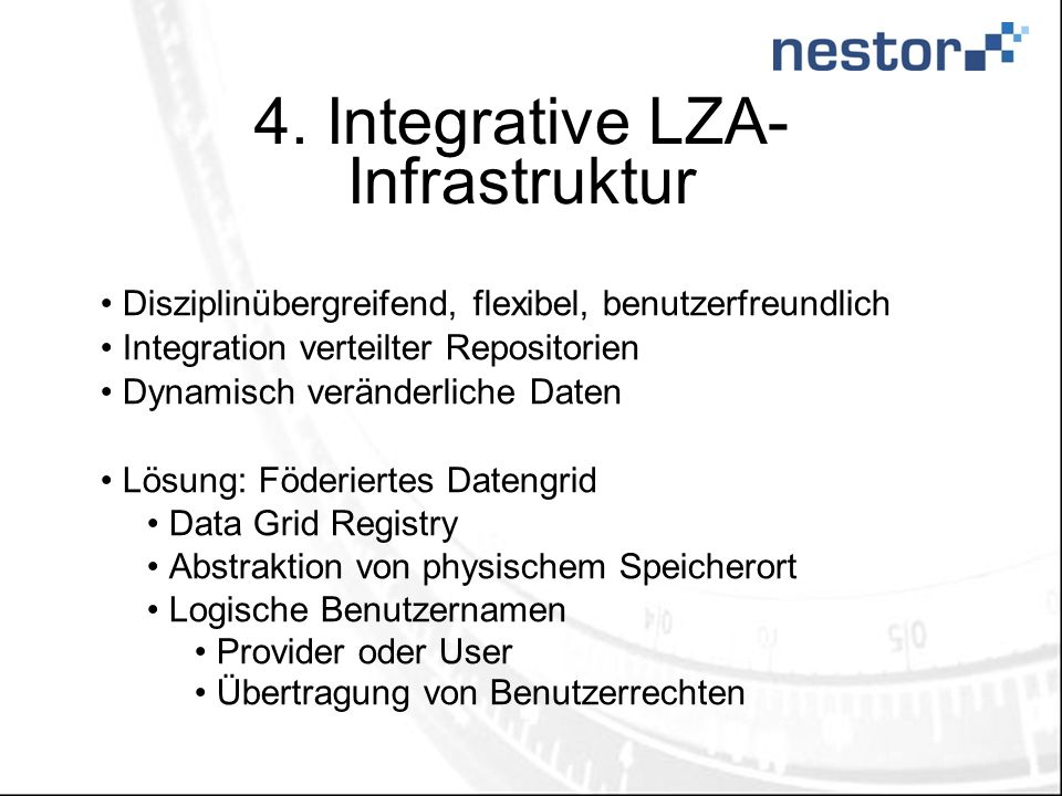 4. Integrative LZA- Infrastruktur Disziplinübergreifend, flexibel, benutzerfreundlich Integration verteilter Repositorien Dynamisch veränderliche Date