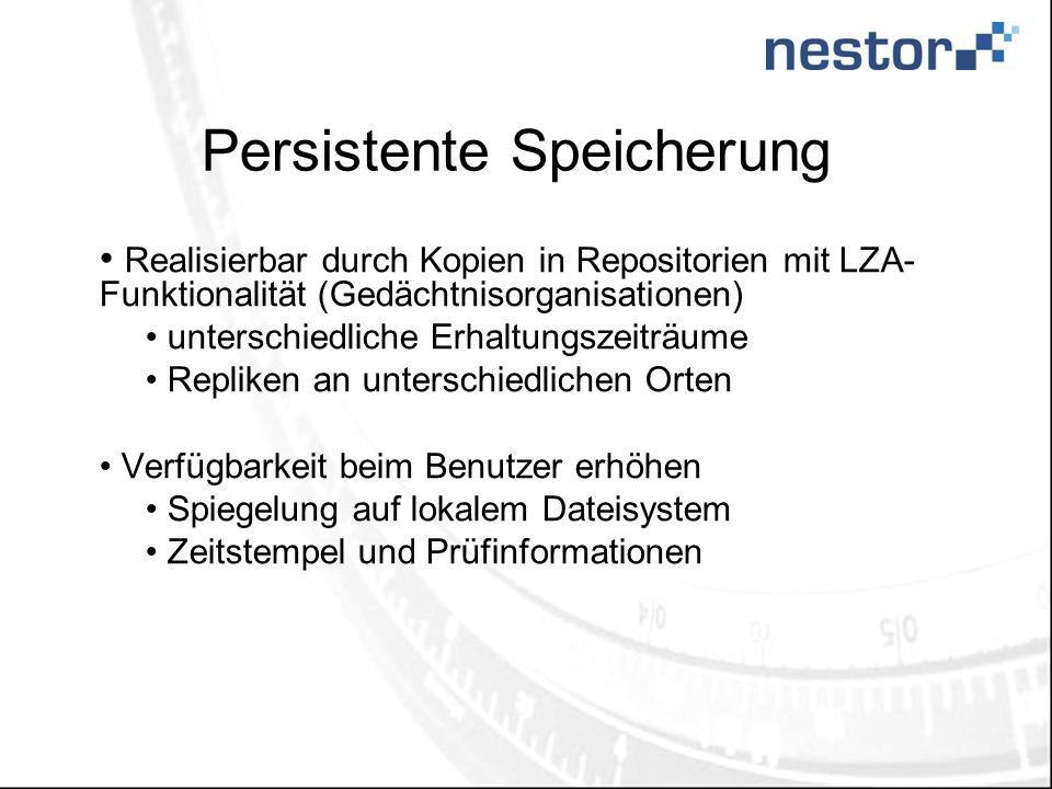 Persistente Speicherung Realisierbar durch Kopien in Repositorien mit LZA- Funktionalität (Gedächtnisorganisationen) unterschiedliche Erhaltungszeiträume Repliken an unterschiedlichen Orten Verfügbarkeit beim Benutzer erhöhen Spiegelung auf lokalem Dateisystem Zeitstempel und Prüfinformationen