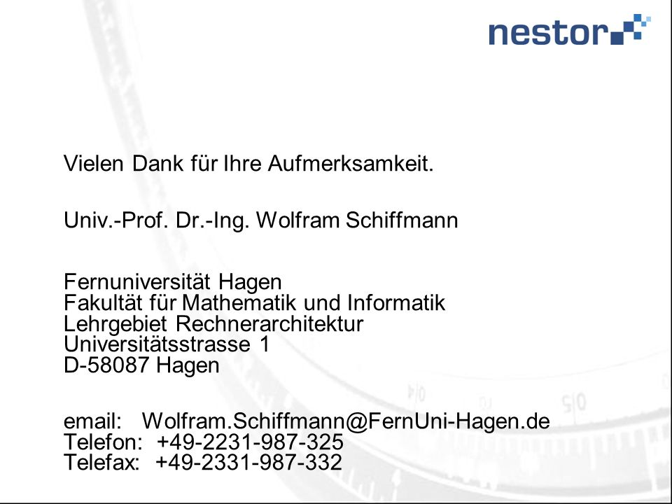 Vielen Dank für Ihre Aufmerksamkeit. Univ.-Prof. Dr.-Ing. Wolfram Schiffmann Fernuniversität Hagen Fakultät für Mathematik und Informatik Lehrgebiet R