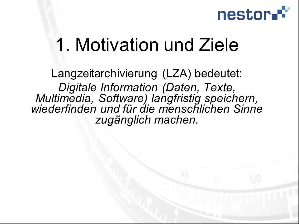 1. Motivation und Ziele Langzeitarchivierung (LZA) bedeutet: Digitale Information (Daten, Texte, Multimedia, Software) langfristig speichern, wiederfi