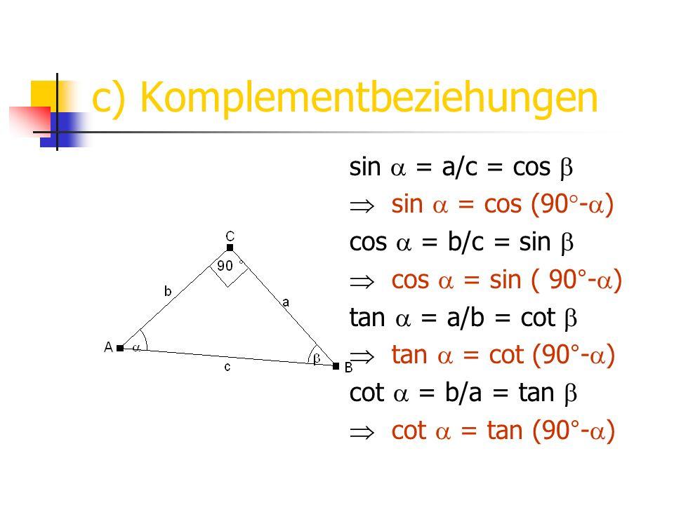 c) Komplementbeziehungen sin = a/c = cos sin = cos (90°- ) cos = b/c = sin cos = sin ( 90°- ) tan = a/b = cot tan = cot (90°- ) cot = b/a = tan cot =