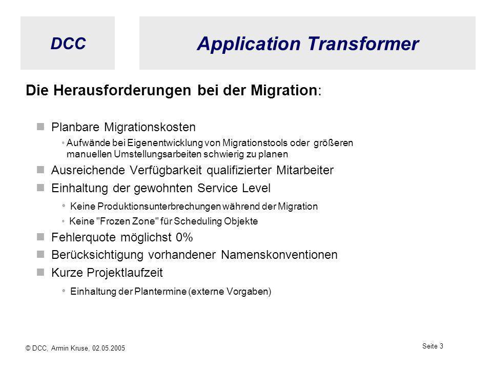 DCC © DCC, Armin Kruse, 02.05.2005 Seite 2 Application Transformer Gründe für die Migration eines Job Scheduling Systems Unternehmenszusammenschlüsse Outsourcing Tool-Konsolidierung Open Systems und Mainframe Herstellerabhängigkeit vermindern (Preisdiktat) Strategische Neuausrichtung Technologische oder funktionale Gründe Kosten reduzieren - Lizenzen, Wartung, Betriebskosten......