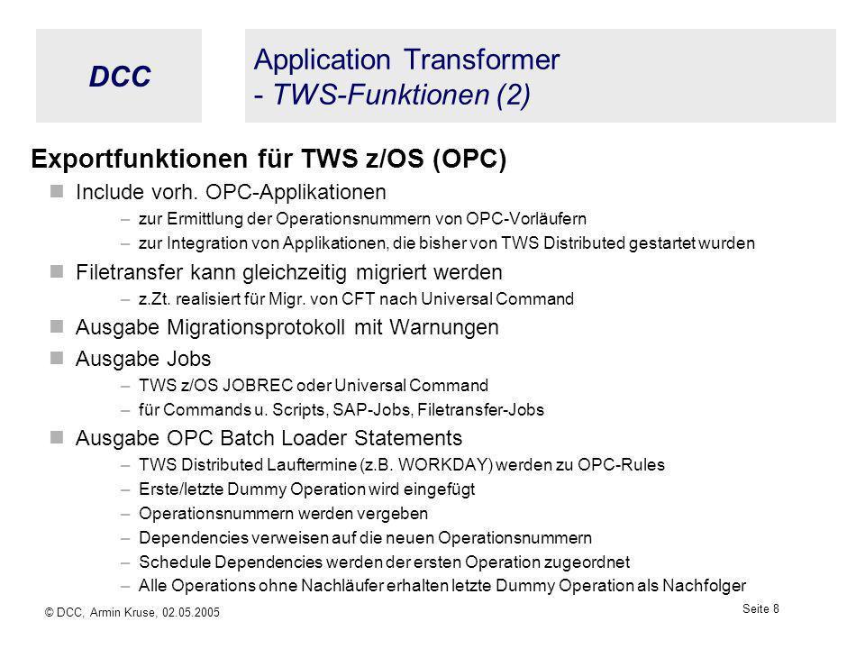 DCC © DCC, Armin Kruse, 02.05.2005 Seite 7 Application Transformer - TWS-Funktionen (1) Importfunktionen für TWS Distributed Datenspeicherung in XML -Files Alle Daten aus den Jobs (Scriptname, Command mit allen Parametern, User-ID usw.) Alle Daten aus den Jobstreams (Planungsinformationen, Dependencies, Resources usw.) Andere Daten werden ergänzend einbezogen z.B.