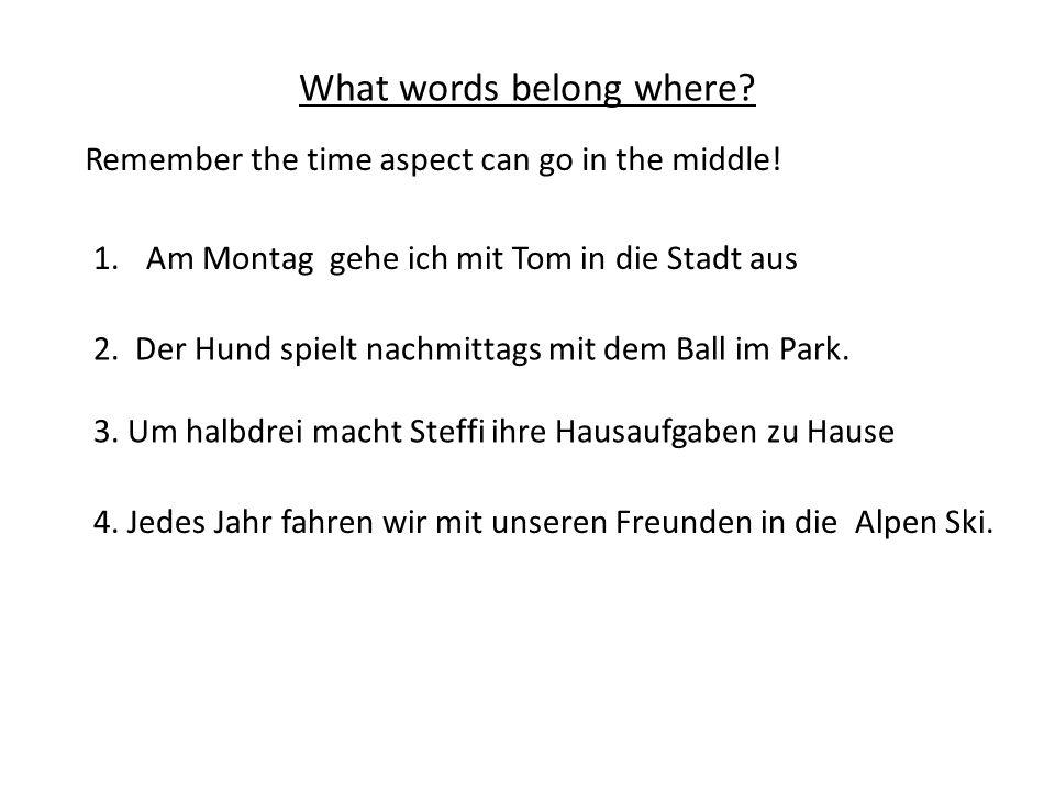 What words belong where.1.Am Montag gehe ich mit Tom in die Stadt aus 2.