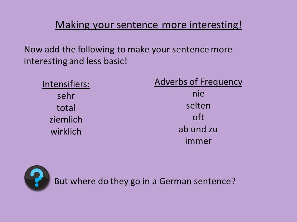 Making your sentence more interesting! Intensifiers: sehr total ziemlich wirklich Adverbs of Frequency nie selten oft ab und zu immer But where do the
