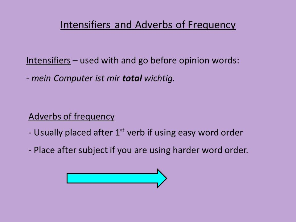 Intensifiers and Adverbs of Frequency Intensifiers – used with and go before opinion words: - mein Computer ist mir total wichtig. Adverbs of frequenc