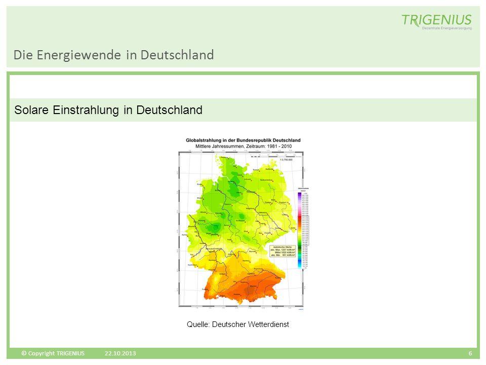 © Copyright TRIGENIUS 6 Solare Einstrahlung in Deutschland Die Energiewende in Deutschland 22.10.2013 Quelle: Deutscher Wetterdienst