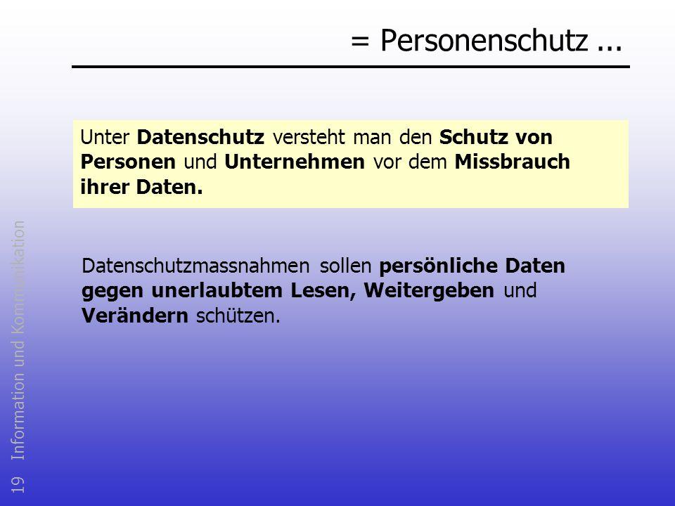 19 Information und Kommunikation = Personenschutz... Unter Datenschutz versteht man den Schutz von Personen und Unternehmen vor dem Missbrauch ihrer D