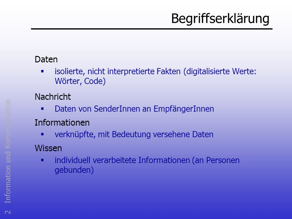 2 Information und Kommunikation Begriffserklärung Daten isolierte, nicht interpretierte Fakten (digitalisierte Werte: Wörter, Code) Nachricht Daten vo