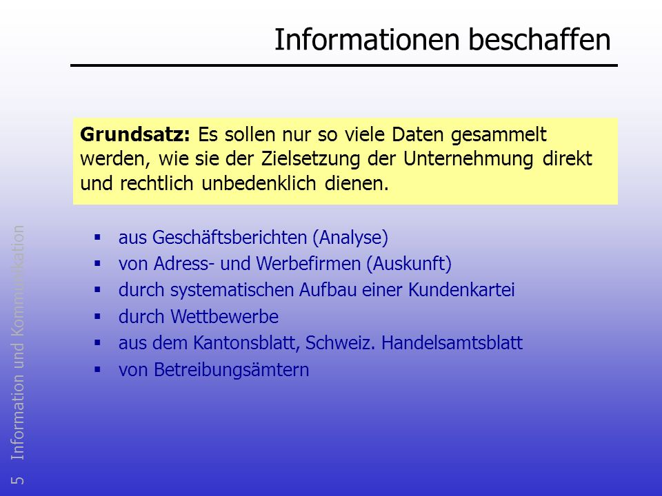 5 Information und Kommunikation Informationen beschaffen Grundsatz: Es sollen nur so viele Daten gesammelt werden, wie sie der Zielsetzung der Unterne