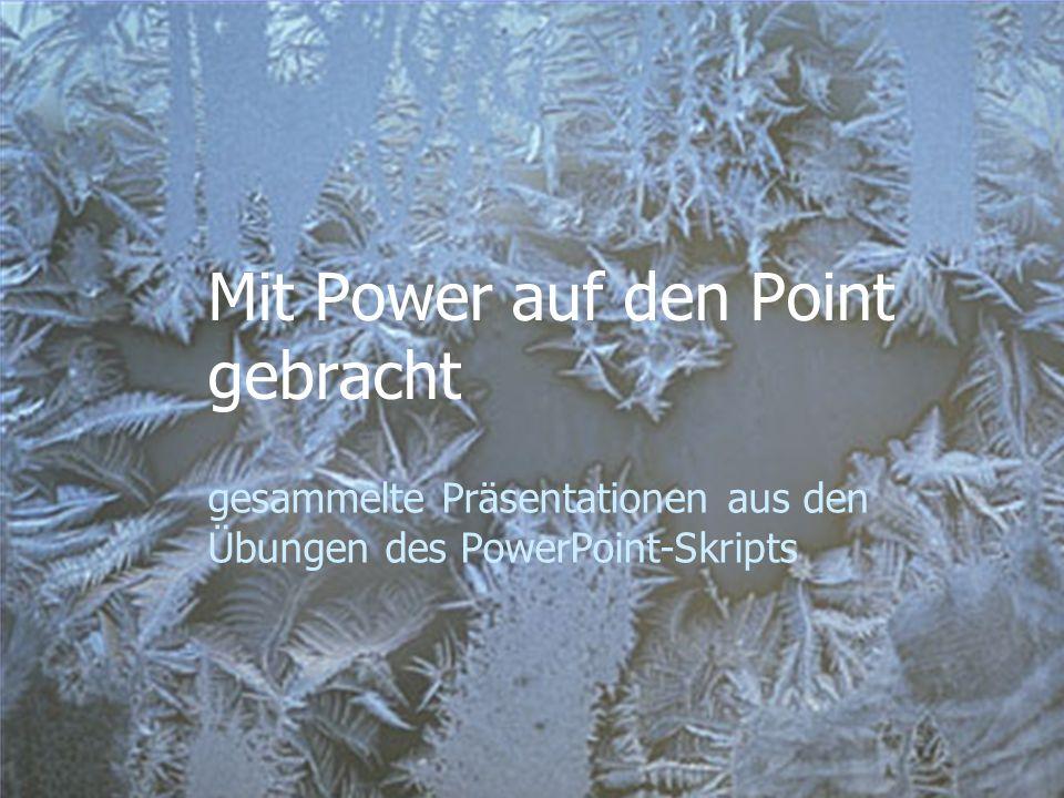 Mit Power auf den Point gebracht gesammelte Präsentationen aus den Übungen des PowerPoint-Skripts