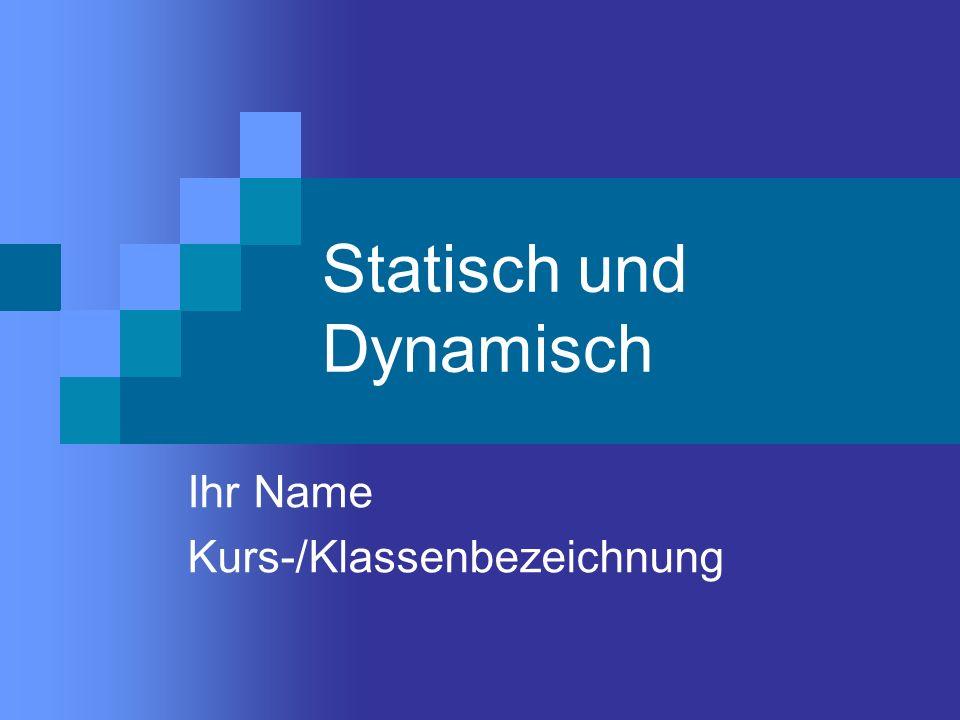 Statisch und Dynamisch Ihr Name Kurs-/Klassenbezeichnung