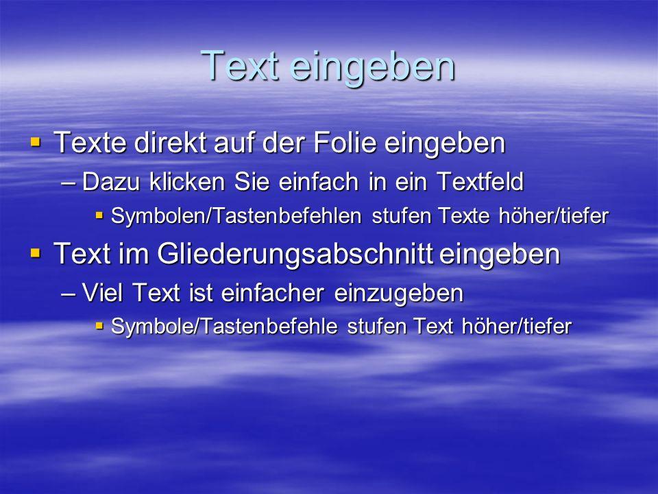 Text eingeben Texte direkt auf der Folie eingeben Texte direkt auf der Folie eingeben –Dazu klicken Sie einfach in ein Textfeld Symbolen/Tastenbefehlen stufen Texte höher/tiefer Symbolen/Tastenbefehlen stufen Texte höher/tiefer Text im Gliederungsabschnitt eingeben Text im Gliederungsabschnitt eingeben –Viel Text ist einfacher einzugeben Symbole/Tastenbefehle stufen Text höher/tiefer Symbole/Tastenbefehle stufen Text höher/tiefer