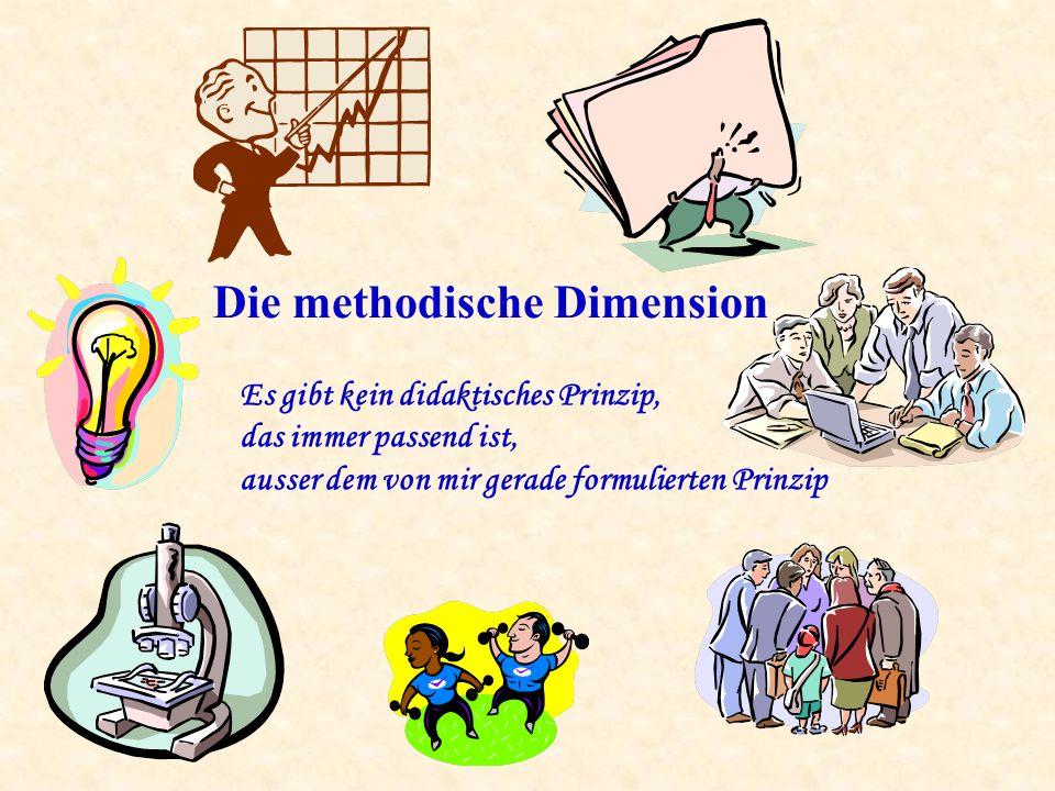 Die methodische Dimension Es gibt kein didaktisches Prinzip, das immer passend ist, ausser dem von mir gerade formulierten Prinzip