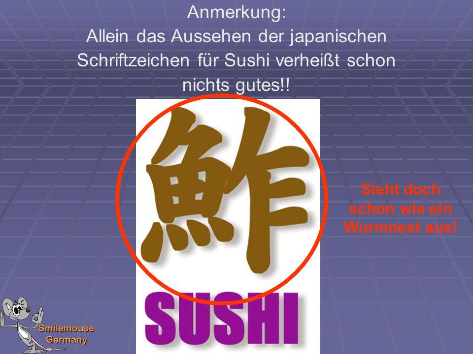 Smilemouse Germany Anmerkung: Allein das Aussehen der japanischen Schriftzeichen für Sushi verheißt schon nichts gutes!! Sieht doch schon wie ein Wurm