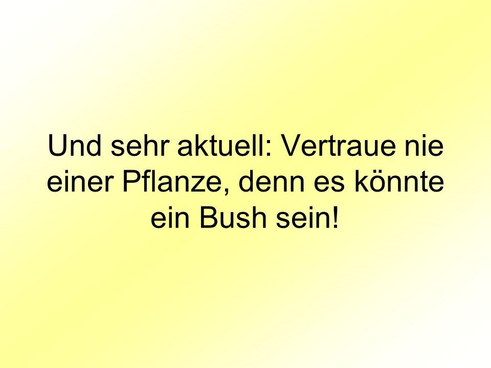 Und sehr aktuell: Vertraue nie einer Pflanze, denn es könnte ein Bush sein!