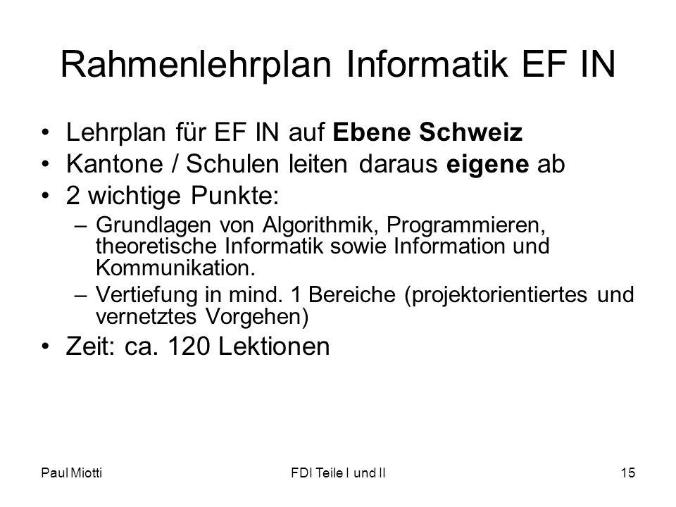 Paul MiottiFDI Teile I und II15 Rahmenlehrplan Informatik EF IN Lehrplan für EF IN auf Ebene Schweiz Kantone / Schulen leiten daraus eigene ab 2 wichtige Punkte: –Grundlagen von Algorithmik, Programmieren, theoretische Informatik sowie Information und Kommunikation.