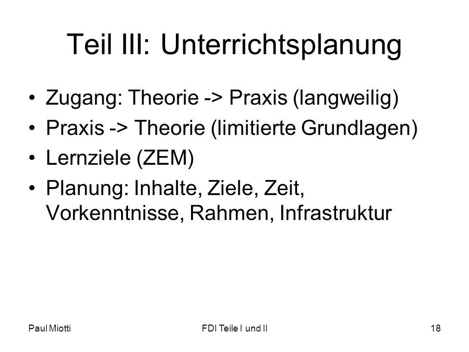 Teil III: Unterrichtsplanung Zugang: Theorie -> Praxis (langweilig) Praxis -> Theorie (limitierte Grundlagen) Lernziele (ZEM) Planung: Inhalte, Ziele, Zeit, Vorkenntnisse, Rahmen, Infrastruktur Paul MiottiFDI Teile I und II18