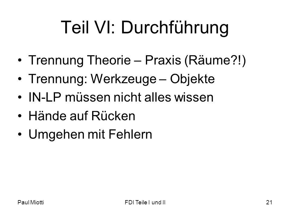 Teil VI: Durchführung Trennung Theorie – Praxis (Räume?!) Trennung: Werkzeuge – Objekte IN-LP müssen nicht alles wissen Hände auf Rücken Umgehen mit Fehlern Paul MiottiFDI Teile I und II21