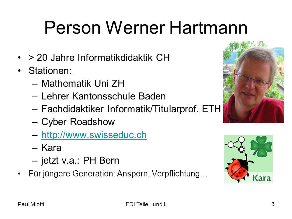Paul MiottiFDI Teile I und II3 Person Werner Hartmann > 20 Jahre Informatikdidaktik CH Stationen: –Mathematik Uni ZH –Lehrer Kantonsschule Baden –Fachdidaktiker Informatik/Titularprof.