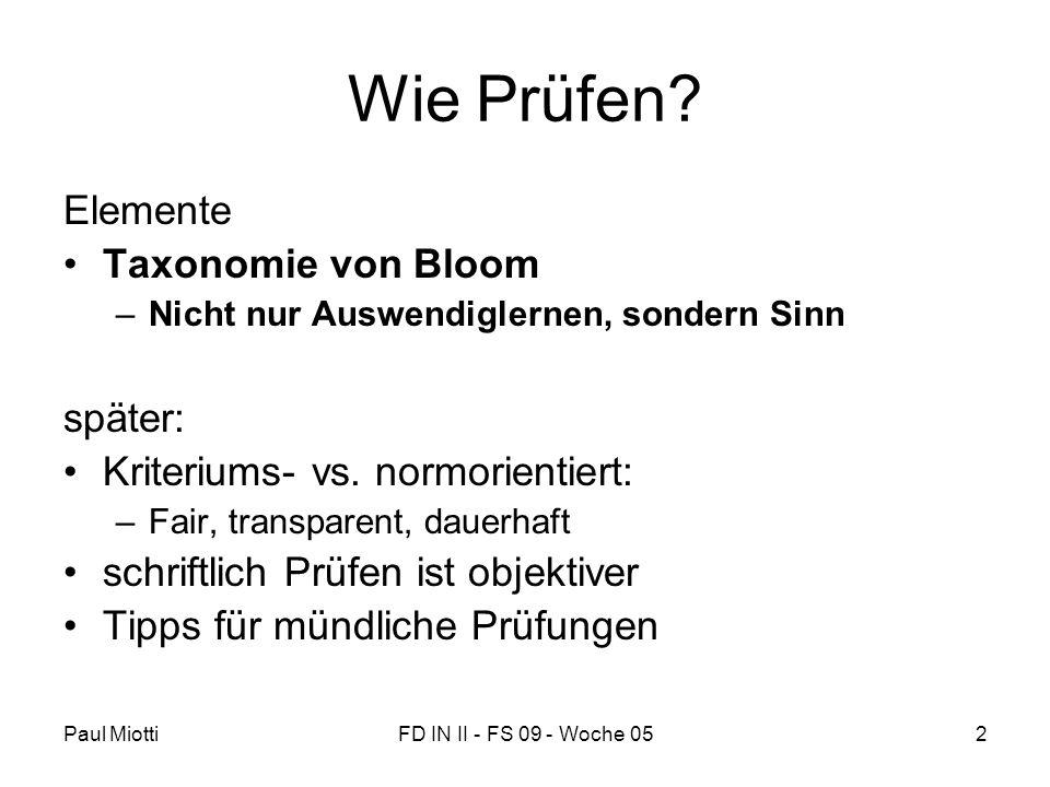 Paul MiottiFD IN II - FS 09 - Woche 052 Wie Prüfen? Elemente Taxonomie von Bloom –Nicht nur Auswendiglernen, sondern Sinn später: Kriteriums- vs. norm