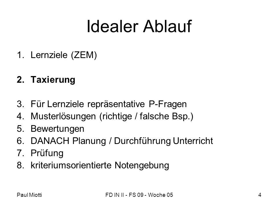 Paul MiottiFD IN II - FS 09 - Woche 054 Idealer Ablauf 1.Lernziele (ZEM) 2.Taxierung 3.Für Lernziele repräsentative P-Fragen 4.Musterlösungen (richtig