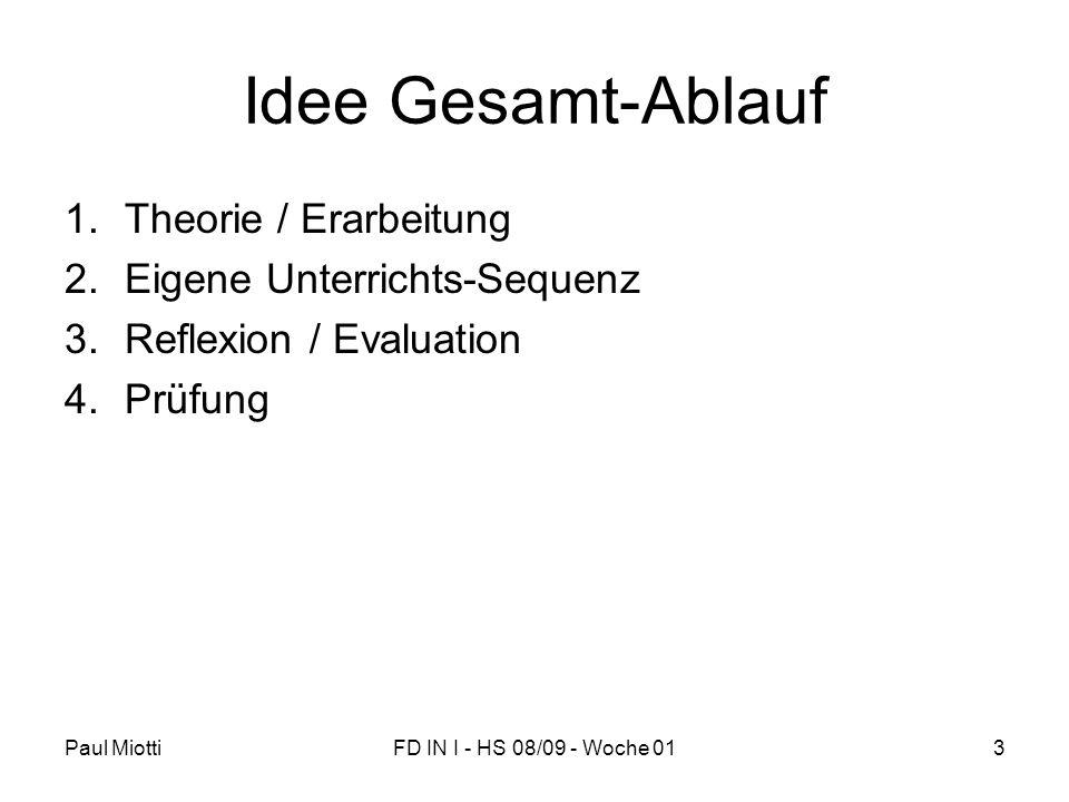 Paul MiottiFD IN I - HS 08/09 - Woche 013 Idee Gesamt-Ablauf 1.Theorie / Erarbeitung 2.Eigene Unterrichts-Sequenz 3.Reflexion / Evaluation 4.Prüfung