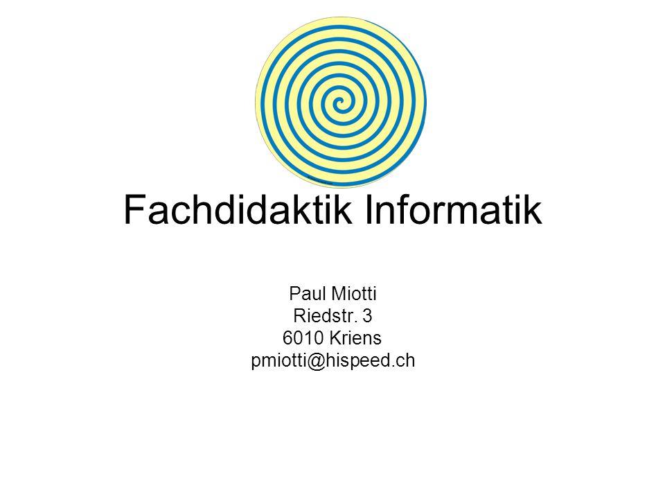 Fachdidaktik Informatik Paul Miotti Riedstr. 3 6010 Kriens pmiotti@hispeed.ch