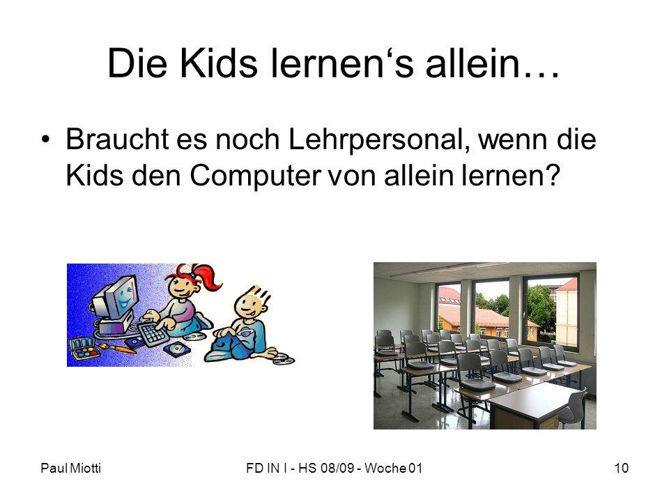 Paul MiottiFD IN I - HS 08/09 - Woche 0110 Die Kids lernens allein… Braucht es noch Lehrpersonal, wenn die Kids den Computer von allein lernen?