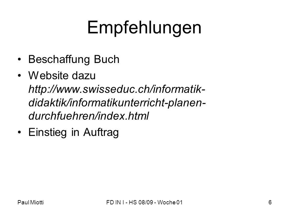 Paul MiottiFD IN I - HS 08/09 - Woche 016 Empfehlungen Beschaffung Buch Website dazu http://www.swisseduc.ch/informatik- didaktik/informatikunterricht