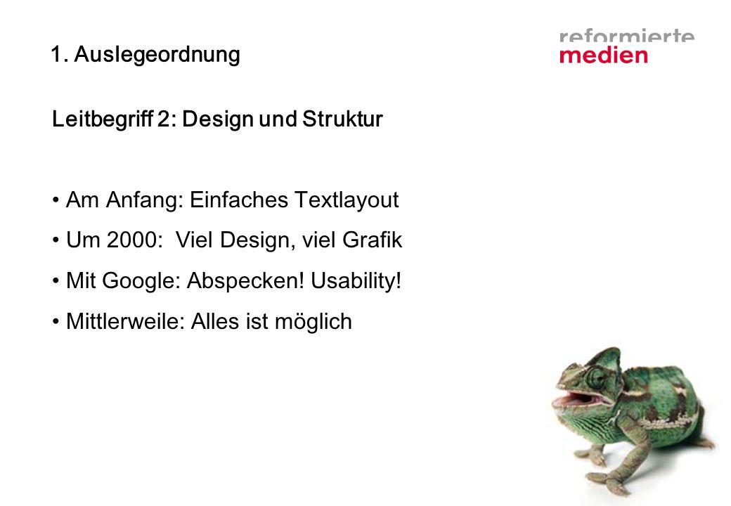 1. Auslegeordnung Leitbegriff 2: Design und Struktur Am Anfang: Einfaches Textlayout Um 2000: Viel Design, viel Grafik Mit Google: Abspecken! Usabilit