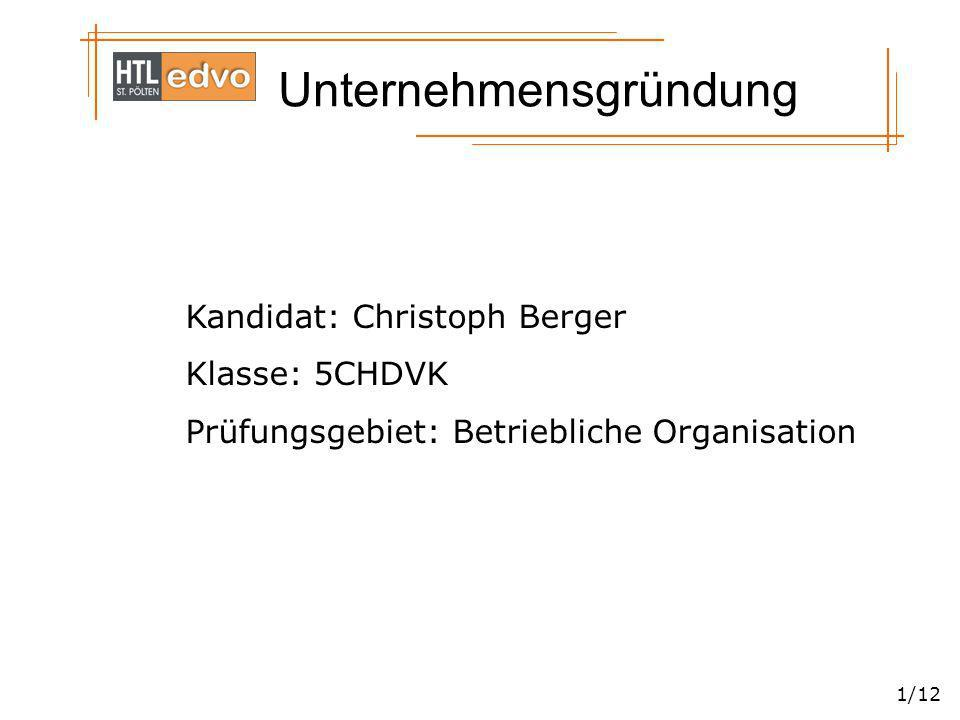 Unternehmensgründung 1/12 Kandidat: Christoph Berger Klasse: 5CHDVK Prüfungsgebiet: Betriebliche Organisation
