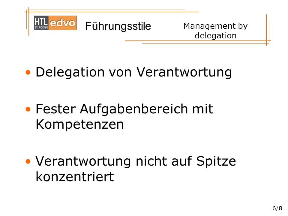 Führungsstile 6/8 Management by delegation Delegation von Verantwortung Fester Aufgabenbereich mit Kompetenzen Verantwortung nicht auf Spitze konzentriert