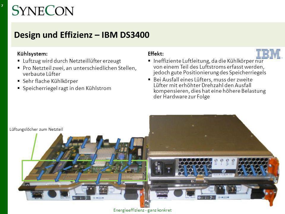 Design und Effizienz – IBM DS3400 Kühlsystem: Luftzug wird durch Netzteillüfter erzeugt Pro Netzteil zwei, an unterschiedlichen Stellen, verbaute Lüfter Sehr flache Kühlkörper Speicherriegel ragt in den Kühlstrom Effekt: Ineffiziente Luftleitung, da die Kühlkörper nur von einem Teil des Luftstroms erfasst werden, jedoch gute Positionierung des Speicherriegels Bei Ausfall eines Lüfters, muss der zweite Lüfter mit erhöhter Drehzahl den Ausfall kompensieren, dies hat eine höhere Belastung der Hardware zur Folge Energieeffizienz - ganz konkret 7 Lüftungslöcher zum Netzteil