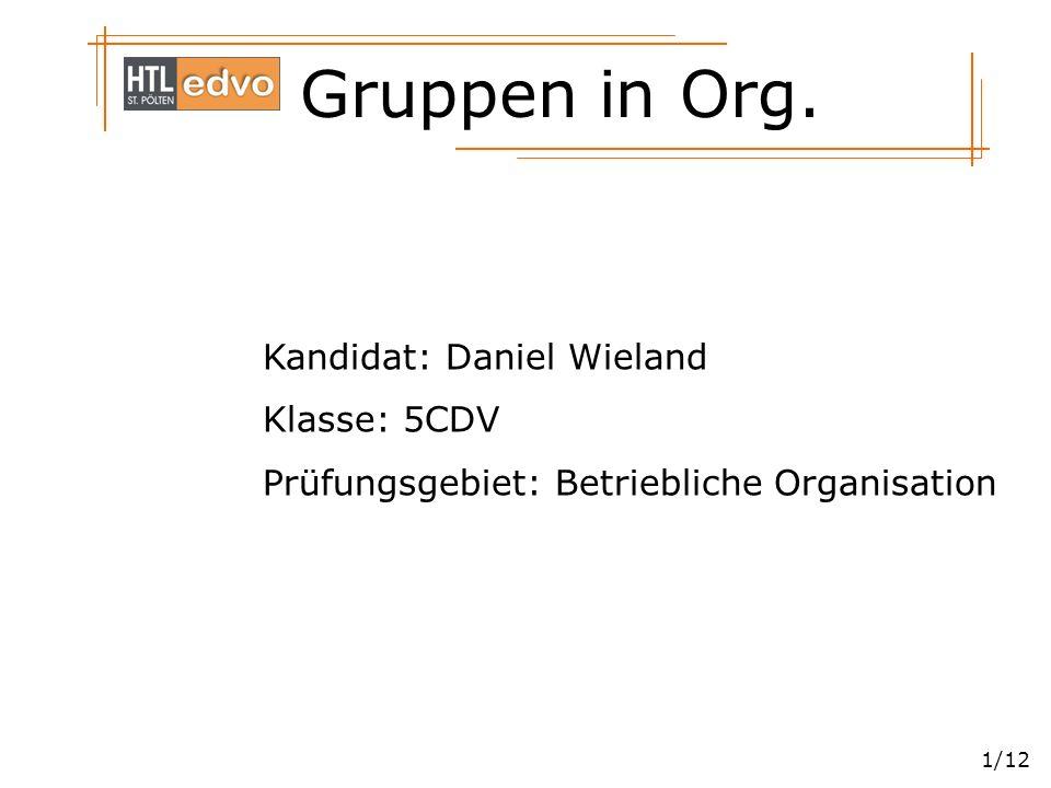 Gruppen in Org. 1/12 Kandidat: Daniel Wieland Klasse: 5CDV Prüfungsgebiet: Betriebliche Organisation