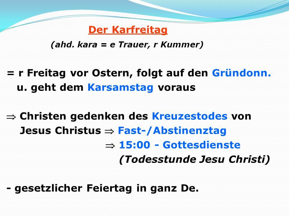 Der Karfreitag (ahd. kara = e Trauer, r Kummer) = r Freitag vor Ostern, folgt auf den Gründonn. u. geht dem Karsamstag voraus Christen gedenken des Kr